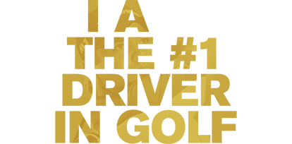 I AM THE #1 DRIVER IN GOLF